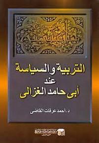 التربية والسياسة عند أبى حامد الغزالى - د. أحمد عرفات القاضى