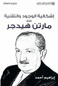 اشكالية الوجود والتقنية عند مارتن هيدجر - إبراهيم أحمد