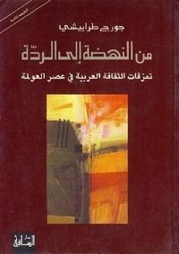 من النهضة الى الردة - تمزقات الثقافة العربية فى عصر العولمة - جورج طرابيشي