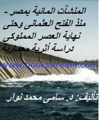 المنشآت المائية بمصر - منذ الفتح العثمانى وحتى نهاية العصر المملوكى دراسة أثرية معمارية - د. سامى محمد نوار