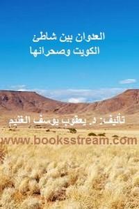 العدوان بين شاطئ الكويت وصحرائها - د. يعقوب يوسف الغنيم